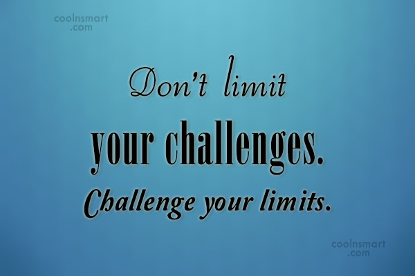 Challenge Quote: Don't limit your challenges. Challenge your limits.
