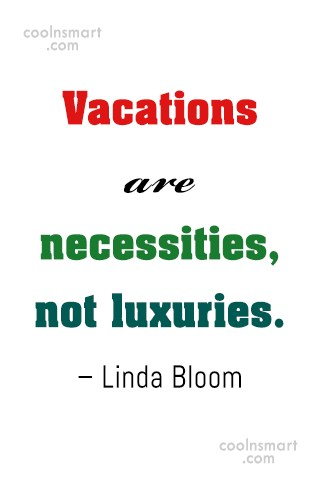 Quote: Vacations are necessities, not luxuries. – Linda...