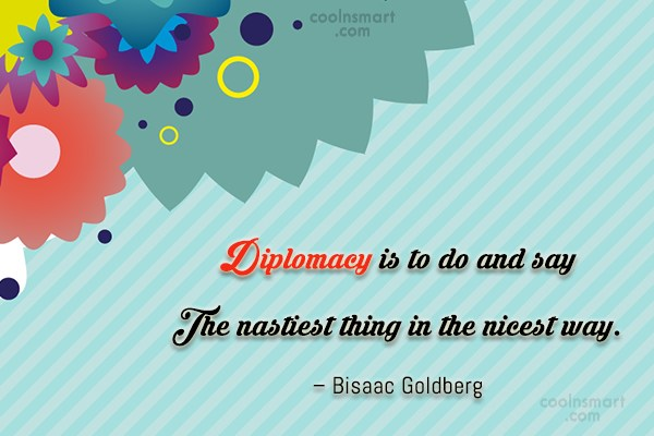 Diplomacy Quote: Diplomacy is to do and say The...