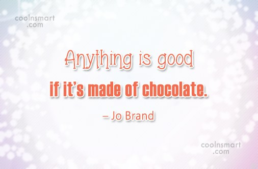 Food Quote: Anything is good if it's made of...