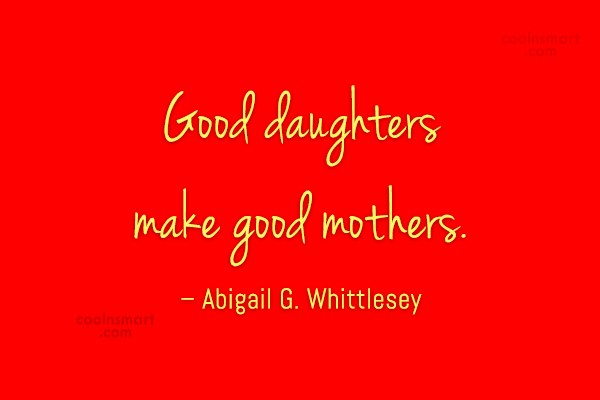 Daughter Quote: Good daughters make good mothers. – Abigail...