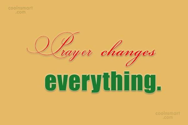 Prayer Quote: Prayer changes everything. :)