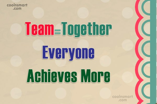 Quote: Team=Together Everyone Achieves More