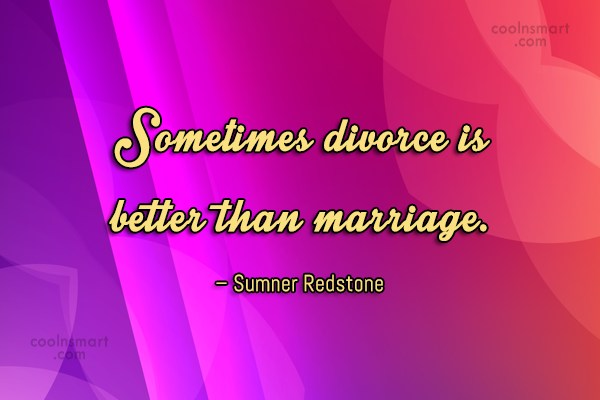 Divorce Quote: Sometimes divorce is better than marriage. –...