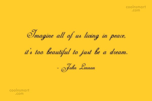 Quote: Imagine all of us living in peace,...