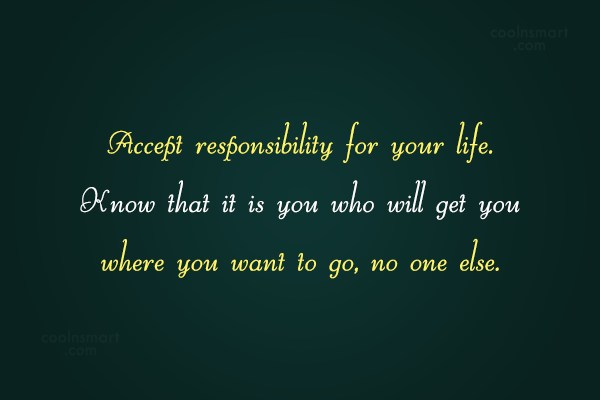 Responsibility Quote: Accept responsibility for your life. Know that...