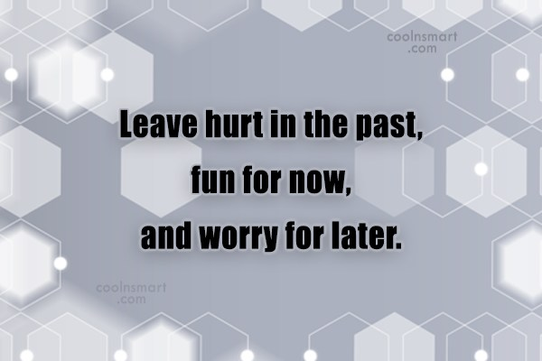 Worry Quote: Leave hurt in the past, fun for...