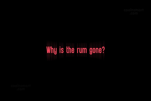 Pirate Quote: Why is the rum gone?