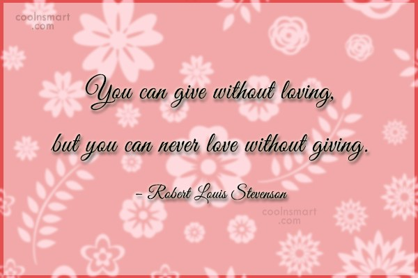 Quote: You can give without loving, but you...