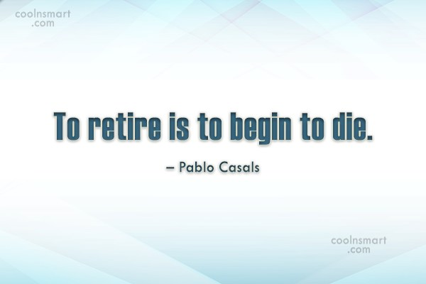Retirement Quote: To retire is to begin to die....