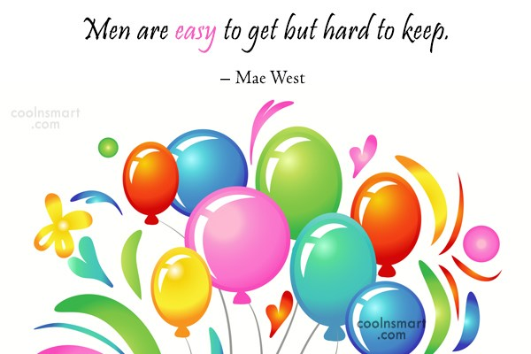 Quote: Men are easy to get but hard...
