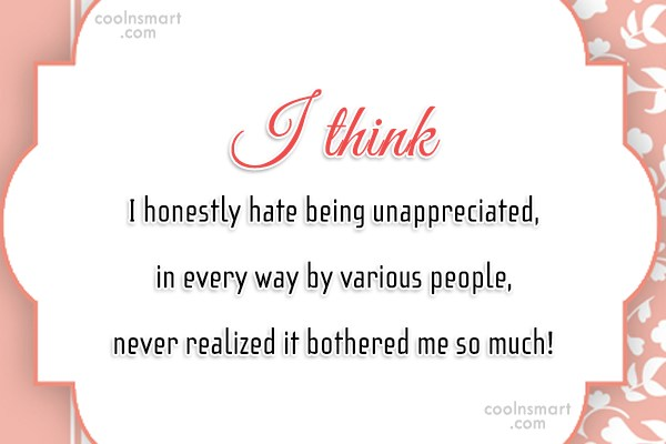 Being Unappreciated Quote: I think I honestly hate being unappreciated,...