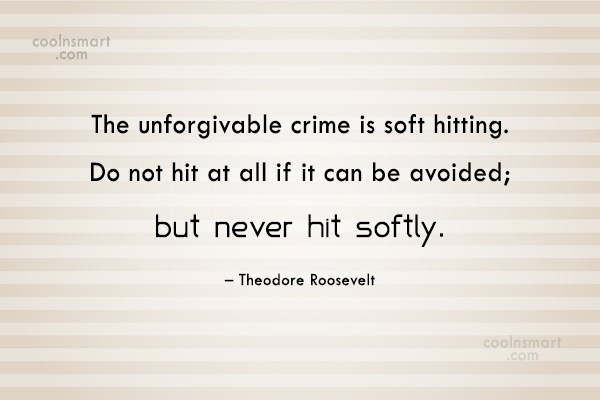 Quote: The unforgivable crime is soft hitting. Do...