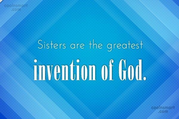 Sister Quote: Sisters are the greatest invention of God.