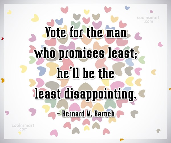 Politics Quote: Vote for the man who promises least;...
