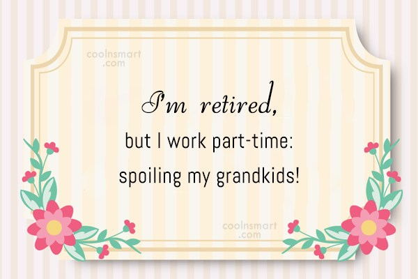Grandparents Quote: I'm retired, but I work part-time: spoiling...