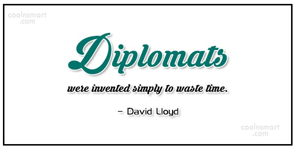 Diplomacy Quote: Diplomats were invented simply to waste time....