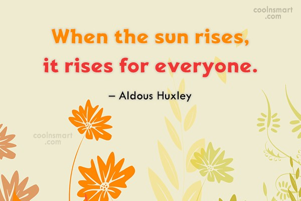 Quote: When the sun rises, it rises for...