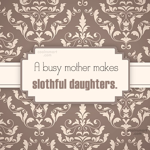 Daughter Quote: A busy mother makes slothful daughters.