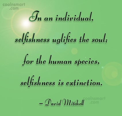 Quote: In an individual, selfishness uglifies the soul;...