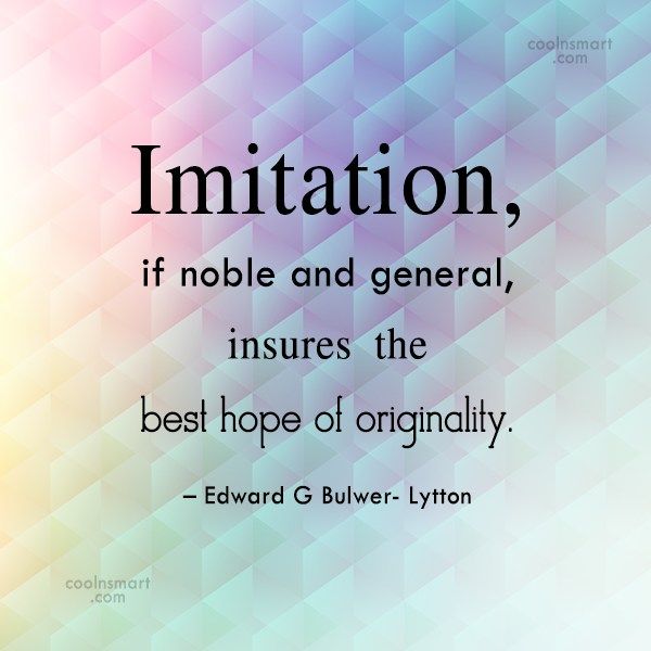 Originality Quote: Imitation, if noble and general, insures the...