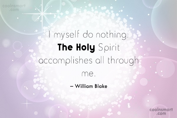 Quote: I myself do nothing. The Holy Spirit...