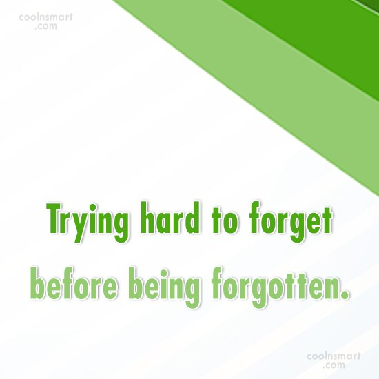 Quote: Trying hard to forget before being forgotten.