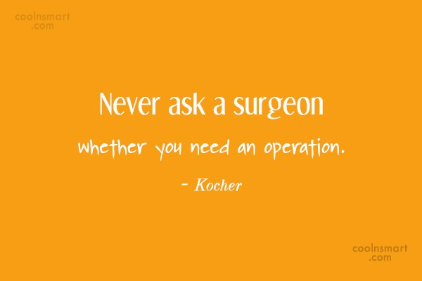 Quote: Never ask a surgeon whether you need...