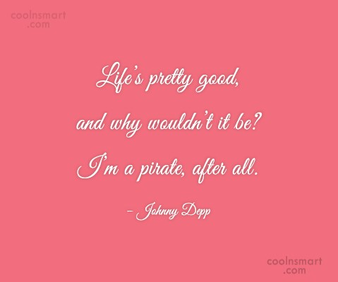 Pirate Quote: Life's pretty good, and why wouldn't it...