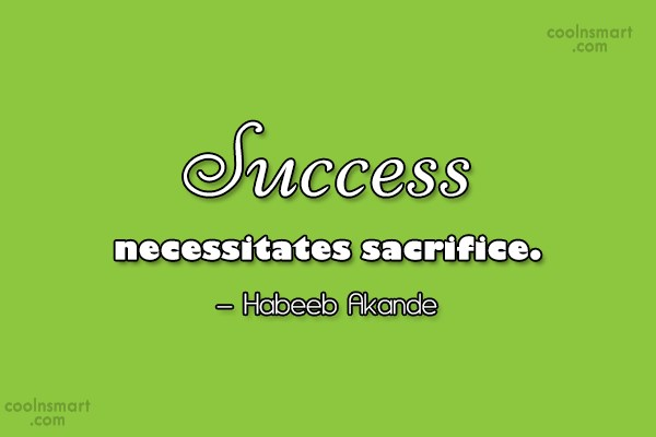 Sacrifice Quote: Success necessitates sacrifice. – Habeeb Akande