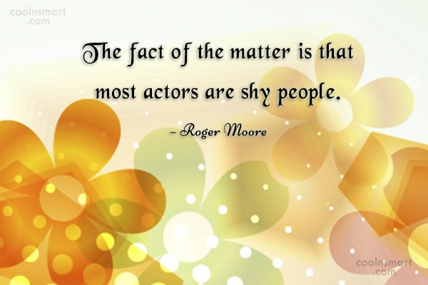 Shyness Quote: The fact of the matter is that...