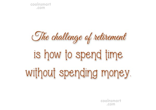 Retirement Quote: The challenge of retirement is how to...