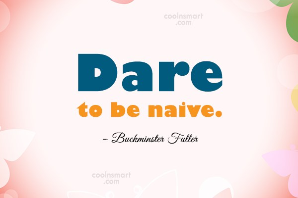Risk Quote: Dare to be naive. – Buckminster Fuller