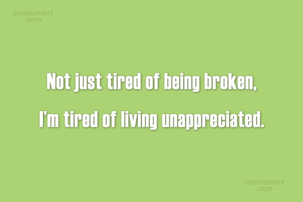 Being Unappreciated Quote: Not just tired of being broken, I'm...