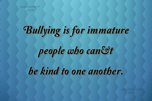 Bullying Quote: Bullying is for immature people who can't...