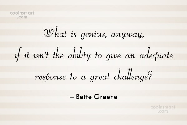 Challenge Quote: What is genius, anyway, if it isn't...