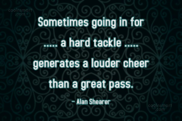 Cheer Up Quote: Sometimes going in for a hard tackle...