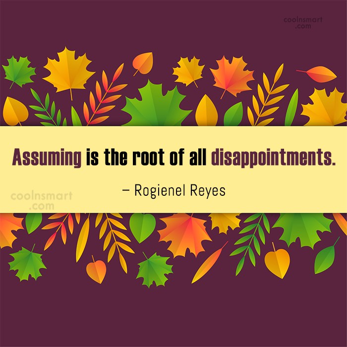 Disappointment Quote: Assuming is the root of all disappointments....