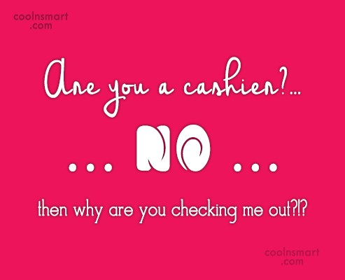 Flirting Quote: Are you a cashier?… No… then why...