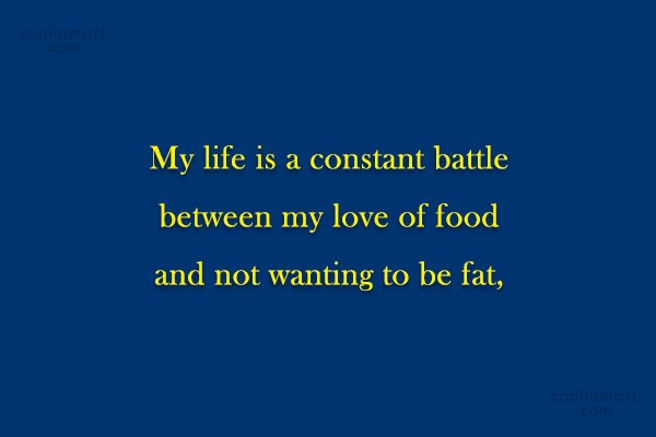 Food Quote: My life is a constant battle between...