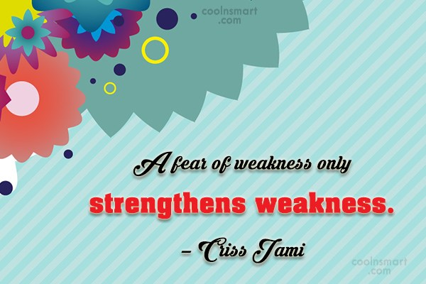 Quote: A fear of weakness only strengthens weakness....