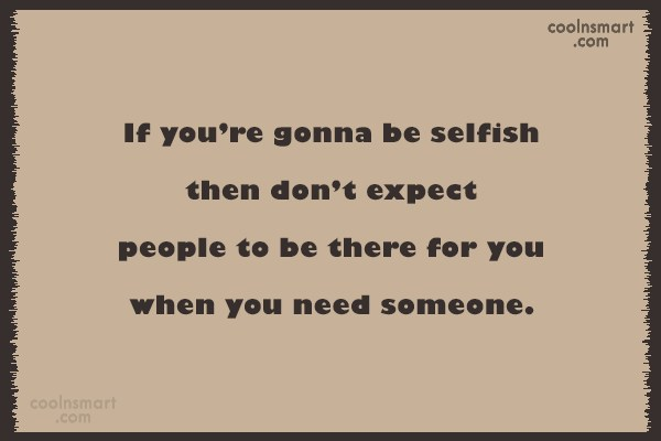 Selfishness Quote: If you're gonna be selfish then don't...