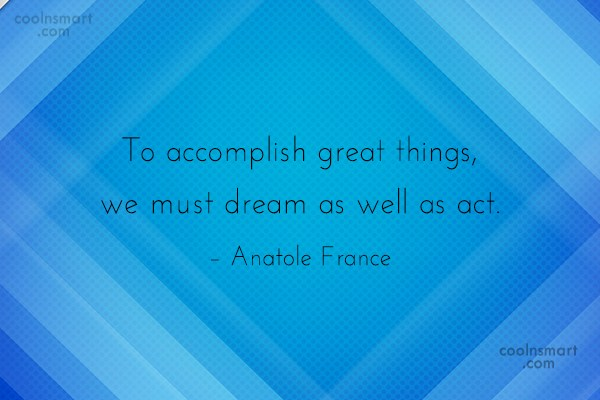Quote: To accomplish great things, we must dream...