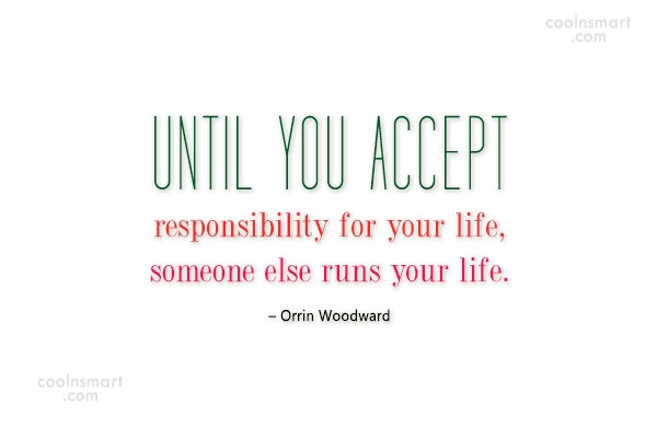 Responsibility Quote: Until you accept responsibility for your life,...