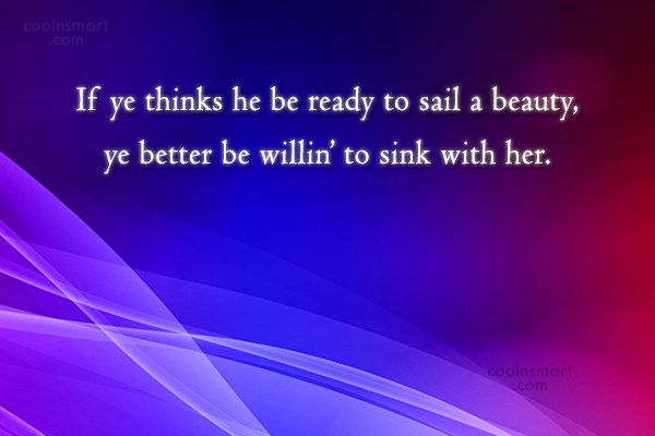 Pirate Quote: If ye thinks he be ready to...