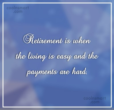 Retirement Quote: Retirement is when the living is easy...