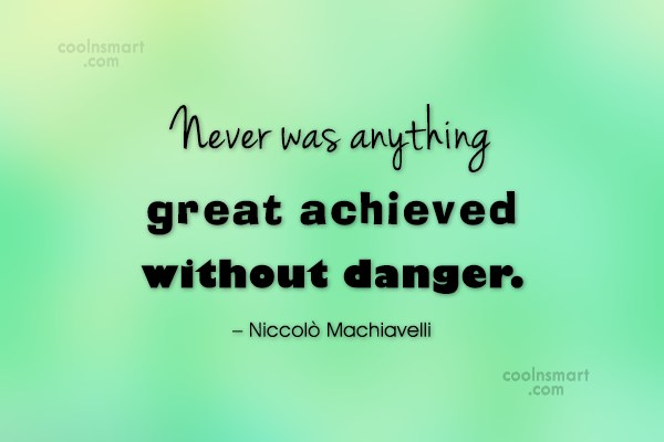 Risk Quote: Never was anything great achieved without danger....