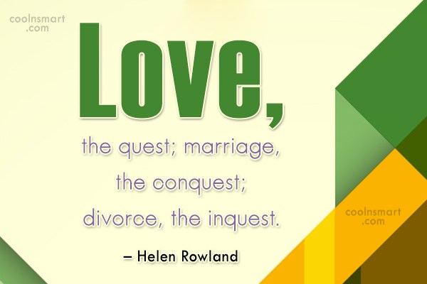 Quote: Love, the quest; marriage, the conquest; divorce,...