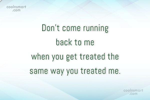 Break Up Quote: Don't come running back to me when...