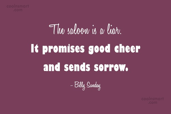 Cheer Up Quote: The saloon is a liar. It promises...